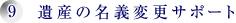9.遺産の名義変更サポート